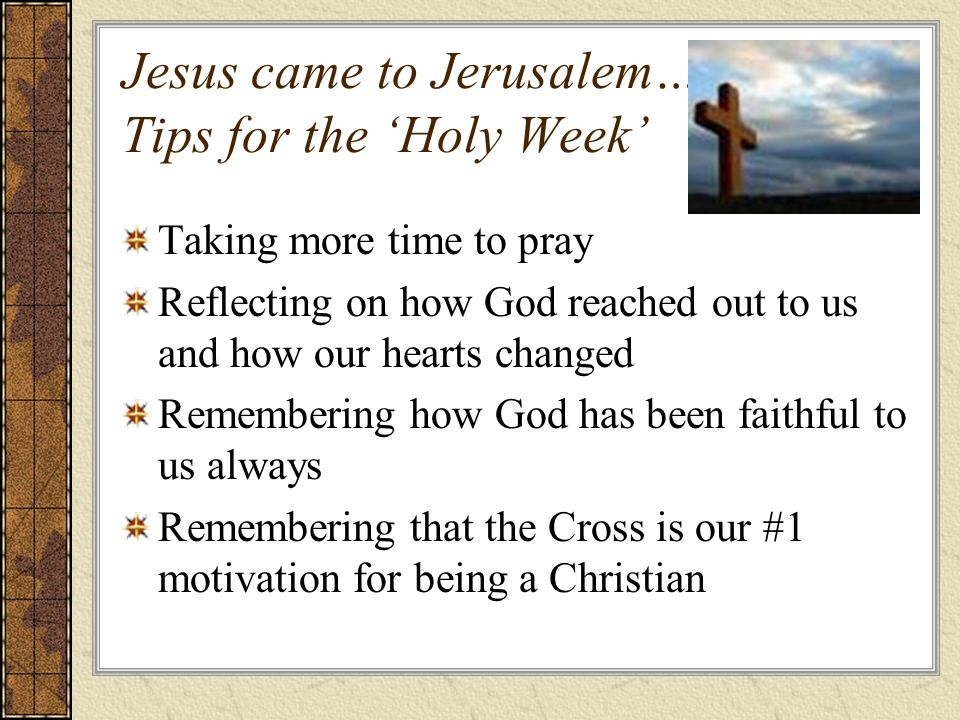 Jesus came to Jerusalem… Tips for the Holy Week Taking more time to pray Reflecting on how God reached out to us and how our hearts changed Remembering how God has been faithful to us always Remembering that the Cross is our #1 motivation for being a Christian