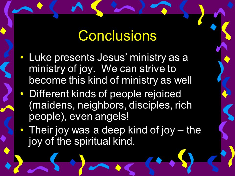 Conclusions Luke presents Jesus ministry as a ministry of joy.