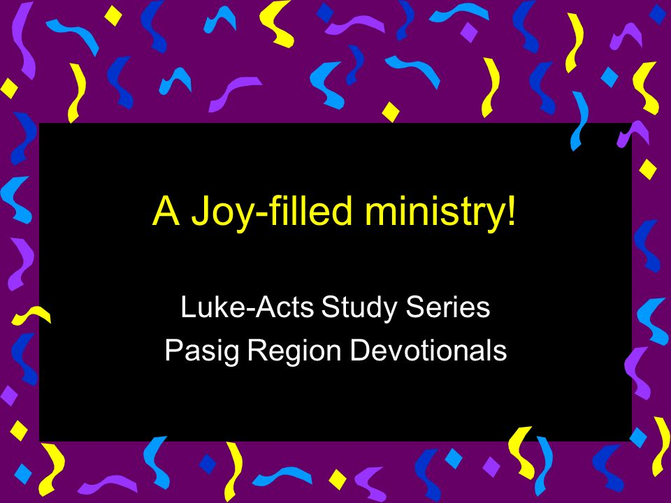 A Joy-filled ministry! Luke-Acts Study Series Pasig Region Devotionals