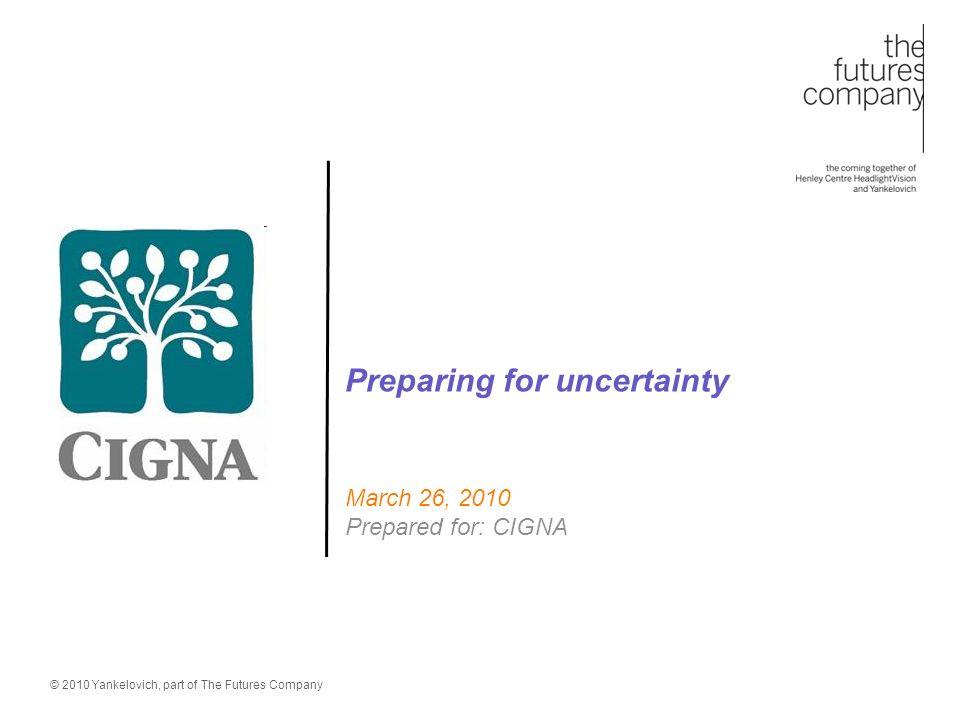 © 2010 Yankelovich, part of The Futures Company Preparing for uncertainty March 26, 2010 Prepared for: CIGNA