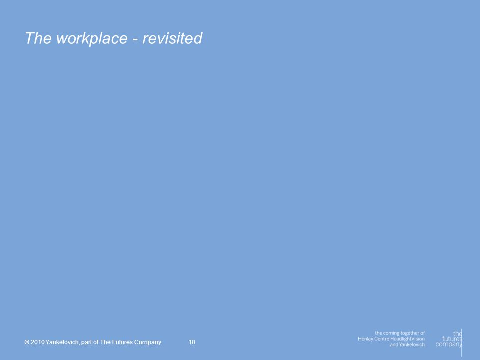 © 2010 Yankelovich, part of The Futures Company 10 The workplace - revisited