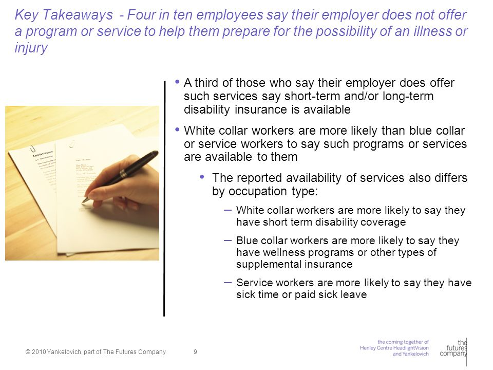 © 2010 Yankelovich, part of The Futures Company 9 Key Takeaways - Four in ten employees say their employer does not offer a program or service to help them prepare for the possibility of an illness or injury A third of those who say their employer does offer such services say short-term and/or long-term disability insurance is available White collar workers are more likely than blue collar or service workers to say such programs or services are available to them The reported availability of services also differs by occupation type: – White collar workers are more likely to say they have short term disability coverage – Blue collar workers are more likely to say they have wellness programs or other types of supplemental insurance – Service workers are more likely to say they have sick time or paid sick leave