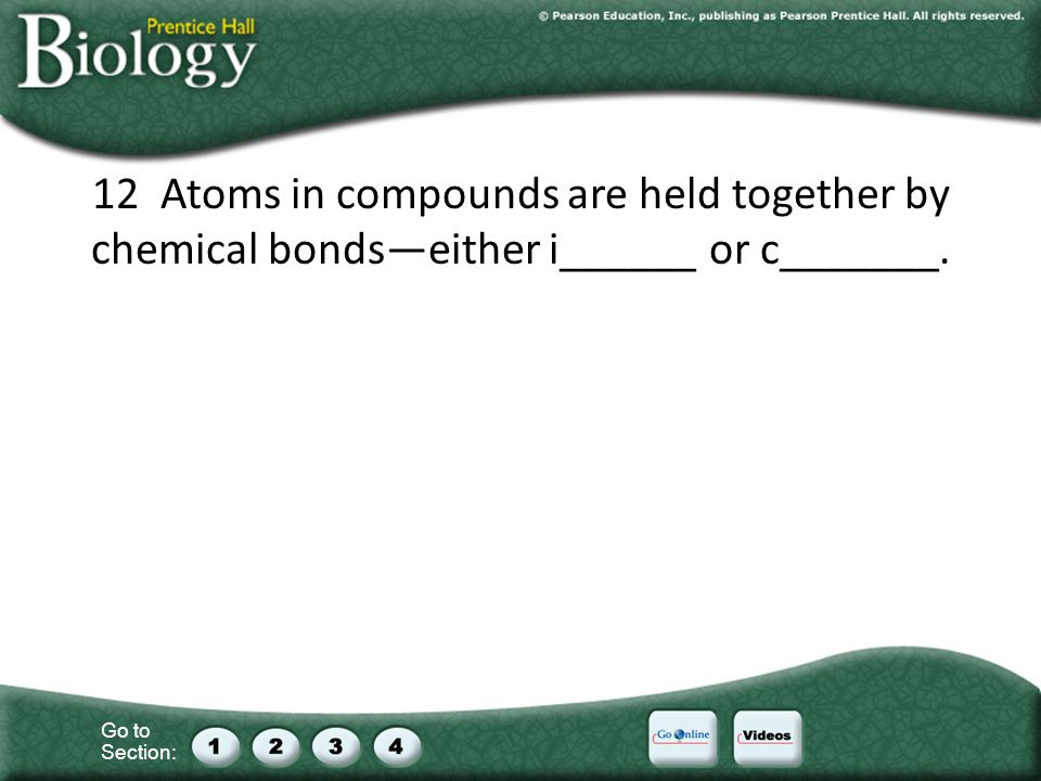 Go to Section: 12 Atoms in compounds are held together by chemical bondseither i______ or c_______.