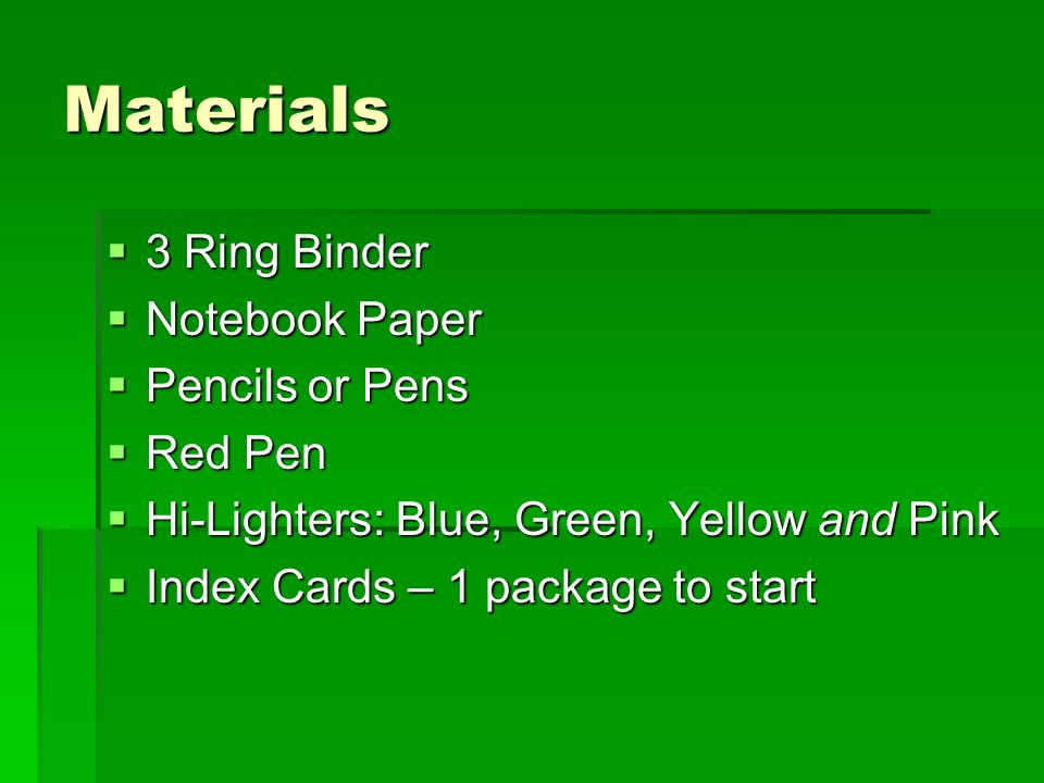Materials 3 Ring Binder 3 Ring Binder Notebook Paper Notebook Paper Pencils or Pens Pencils or Pens Red Pen Red Pen Hi-Lighters: Blue, Green, Yellow and Pink Hi-Lighters: Blue, Green, Yellow and Pink Index Cards – 1 package to start Index Cards – 1 package to start