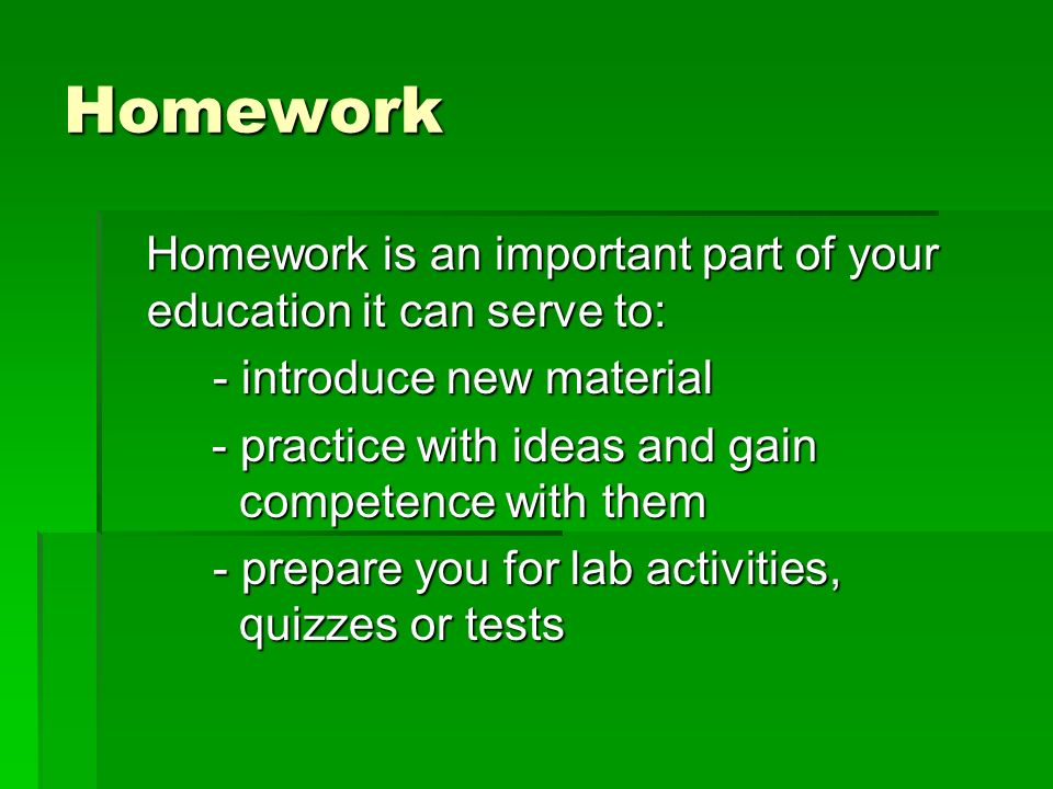 Homework Homework is an important part of your education it can serve to: Homework is an important part of your education it can serve to: - introduce new material - practice with ideas and gain competence with them - practice with ideas and gain competence with them - prepare you for lab activities, quizzes or tests