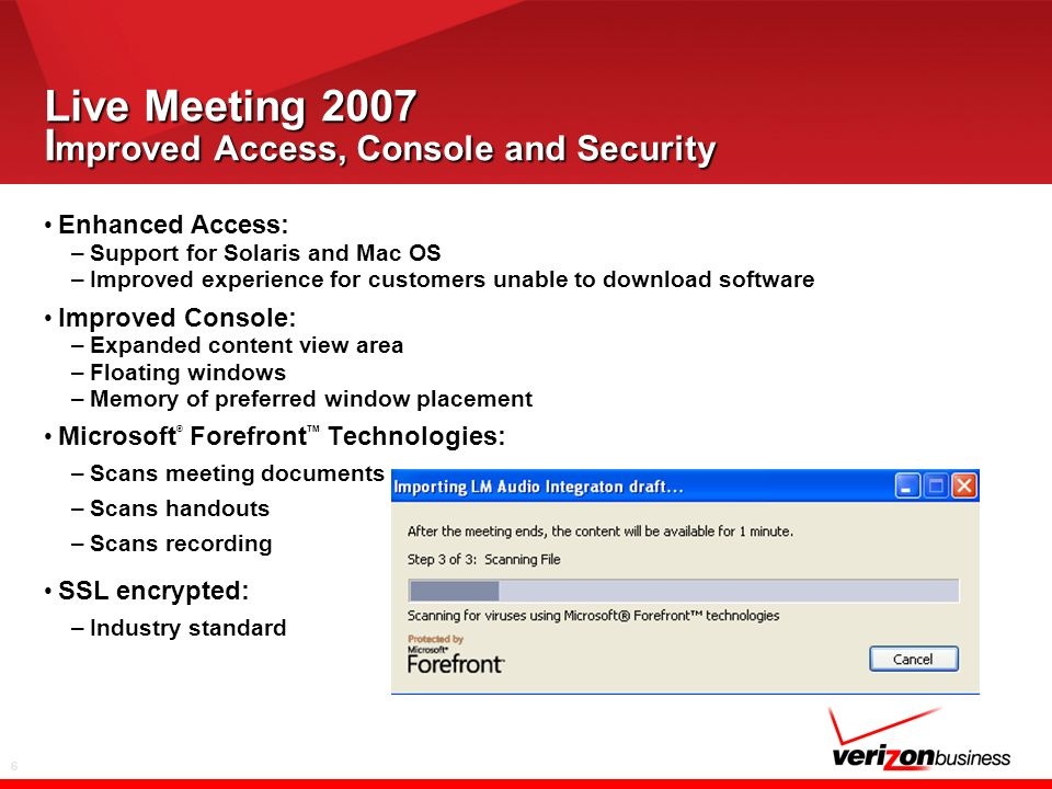 6 Live Meeting 2007 I mproved Access, Console and Security Enhanced Access: –Support for Solaris and Mac OS –Improved experience for customers unable to download software Improved Console: –Expanded content view area –Floating windows –Memory of preferred window placement Microsoft ® Forefront TM Technologies: –Scans meeting documents –Scans handouts –Scans recording SSL encrypted: –Industry standard