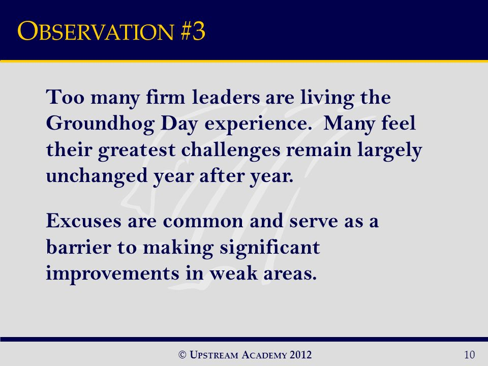 © U PSTREAM A CADEMY 2012 O BSERVATION #3 10 Too many firm leaders are living the Groundhog Day experience.