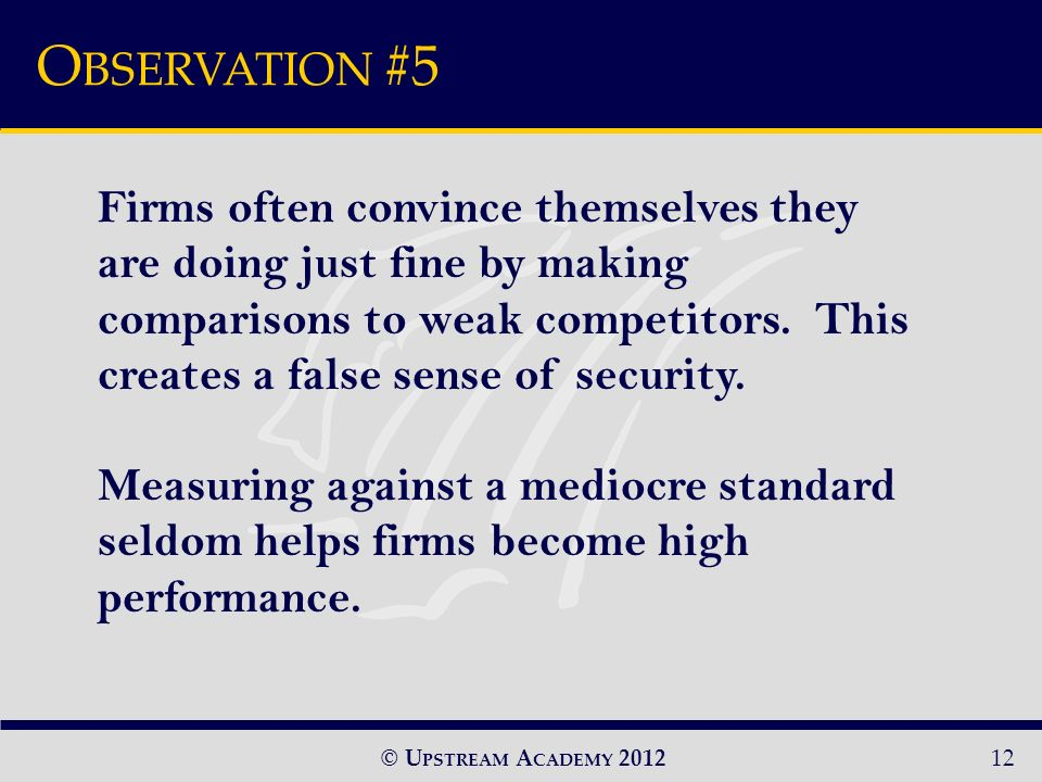 © U PSTREAM A CADEMY 2012 O BSERVATION #5 12 Firms often convince themselves they are doing just fine by making comparisons to weak competitors.