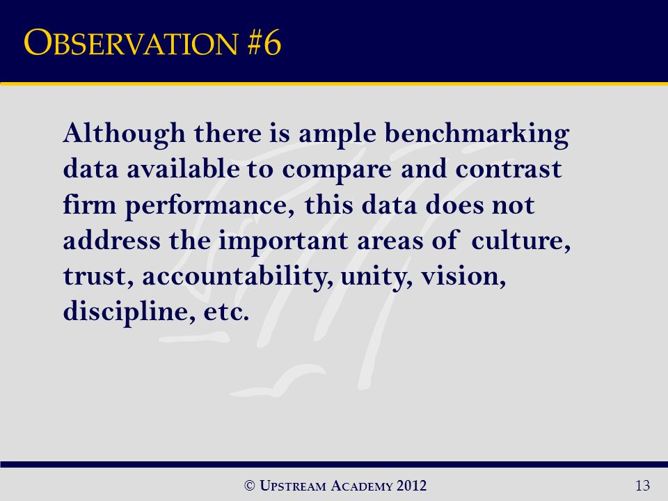 © U PSTREAM A CADEMY 2012 O BSERVATION #6 13 Although there is ample benchmarking data available to compare and contrast firm performance, this data does not address the important areas of culture, trust, accountability, unity, vision, discipline, etc.