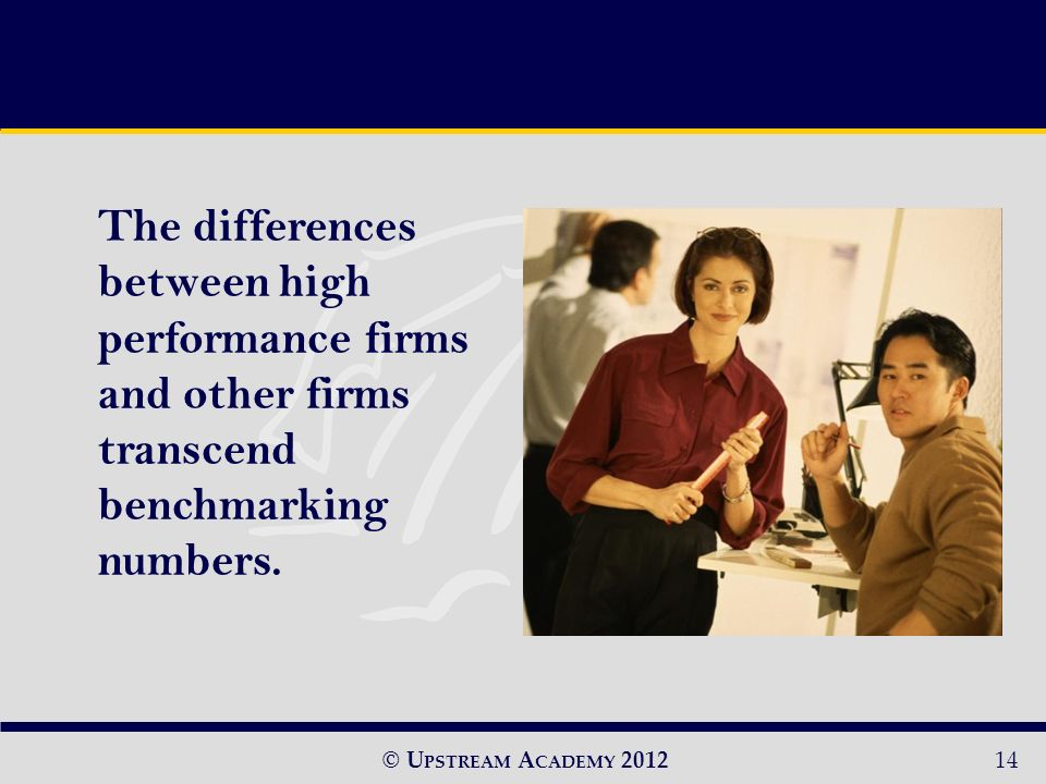 © U PSTREAM A CADEMY The differences between high performance firms and other firms transcend benchmarking numbers.