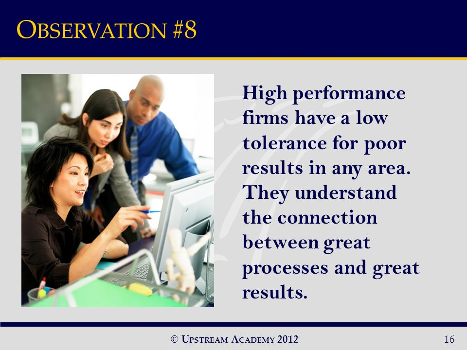 © U PSTREAM A CADEMY 2012 O BSERVATION #8 16 High performance firms have a low tolerance for poor results in any area.