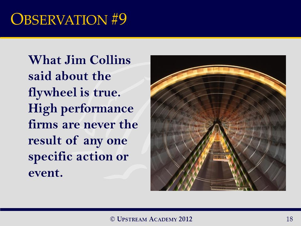 © U PSTREAM A CADEMY 2012 O BSERVATION #9 18 What Jim Collins said about the flywheel is true.
