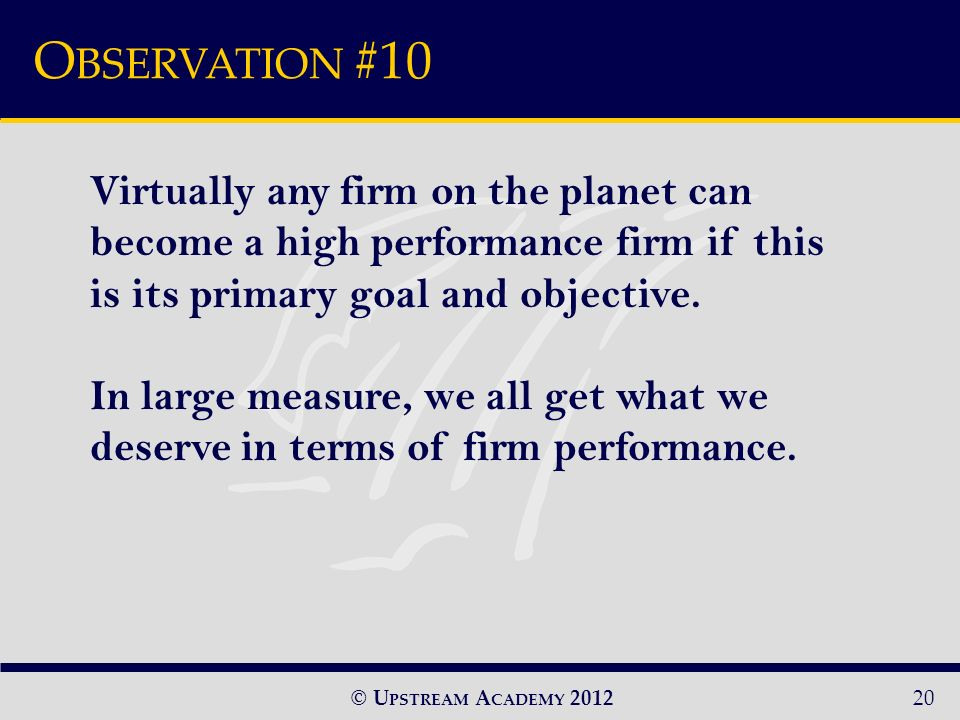 © U PSTREAM A CADEMY 2012 O BSERVATION #10 20 Virtually any firm on the planet can become a high performance firm if this is its primary goal and objective.
