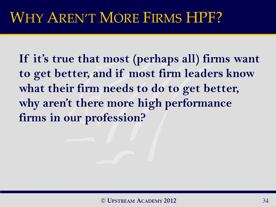 © U PSTREAM A CADEMY If its true that most (perhaps all) firms want to get better, and if most firm leaders know what their firm needs to do to get better, why arent there more high performance firms in our profession.
