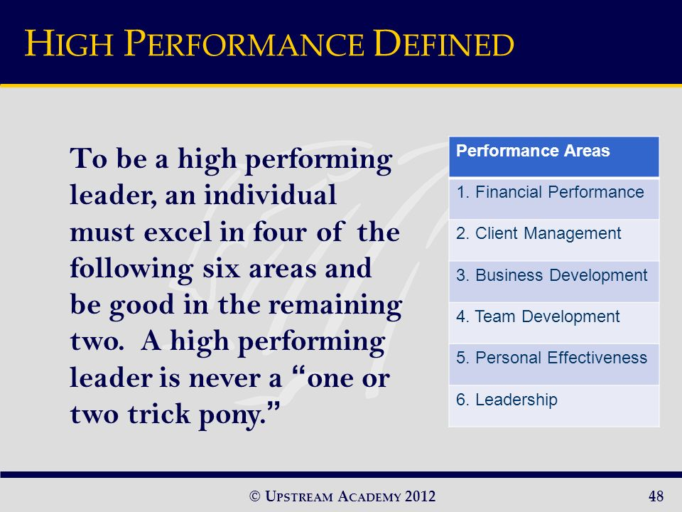© U PSTREAM A CADEMY 2012 To be a high performing leader, an individual must excel in four of the following six areas and be good in the remaining two.