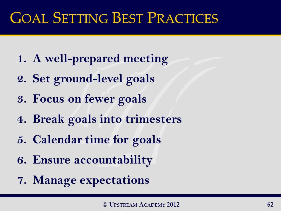 © U PSTREAM A CADEMY 2012 G OAL S ETTING B EST P RACTICES 1.A well-prepared meeting 2.Set ground-level goals 3.Focus on fewer goals 4.Break goals into trimesters 5.Calendar time for goals 6.Ensure accountability 7.Manage expectations 62