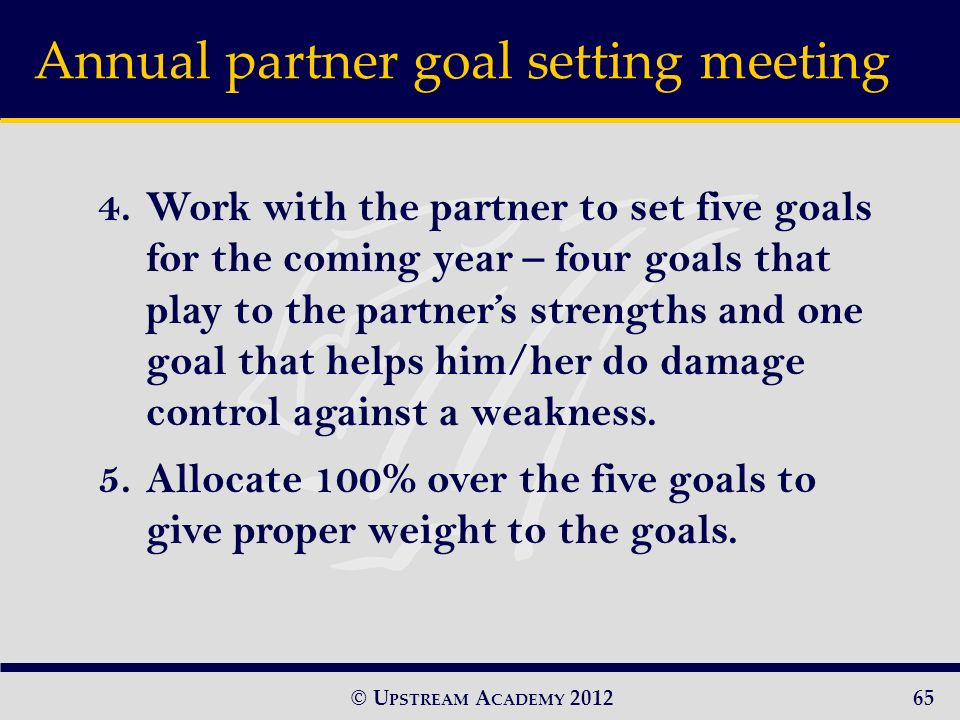 © U PSTREAM A CADEMY Work with the partner to set five goals for the coming year – four goals that play to the partners strengths and one goal that helps him/her do damage control against a weakness.