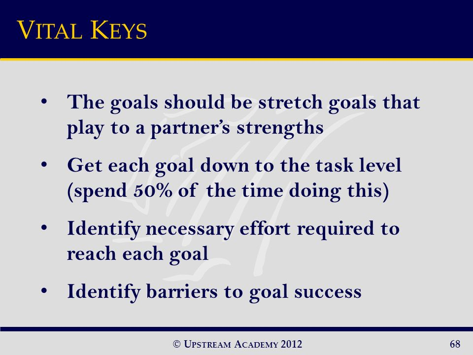 © U PSTREAM A CADEMY 2012 The goals should be stretch goals that play to a partners strengths Get each goal down to the task level (spend 50% of the time doing this) Identify necessary effort required to reach each goal Identify barriers to goal success V ITAL K EYS 68