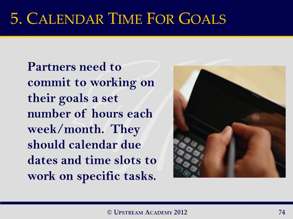 © U PSTREAM A CADEMY 2012 Partners need to commit to working on their goals a set number of hours each week/month.