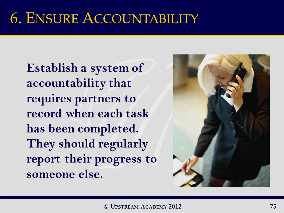 © U PSTREAM A CADEMY 2012 Establish a system of accountability that requires partners to record when each task has been completed.