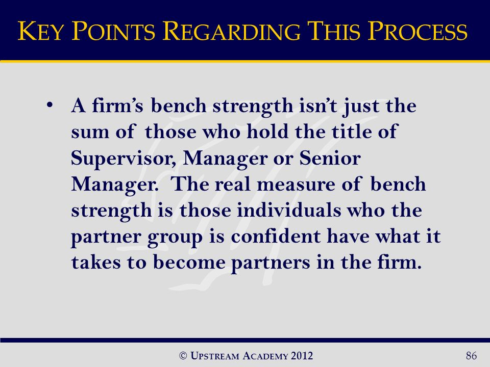 © U PSTREAM A CADEMY A firms bench strength isnt just the sum of those who hold the title of Supervisor, Manager or Senior Manager.