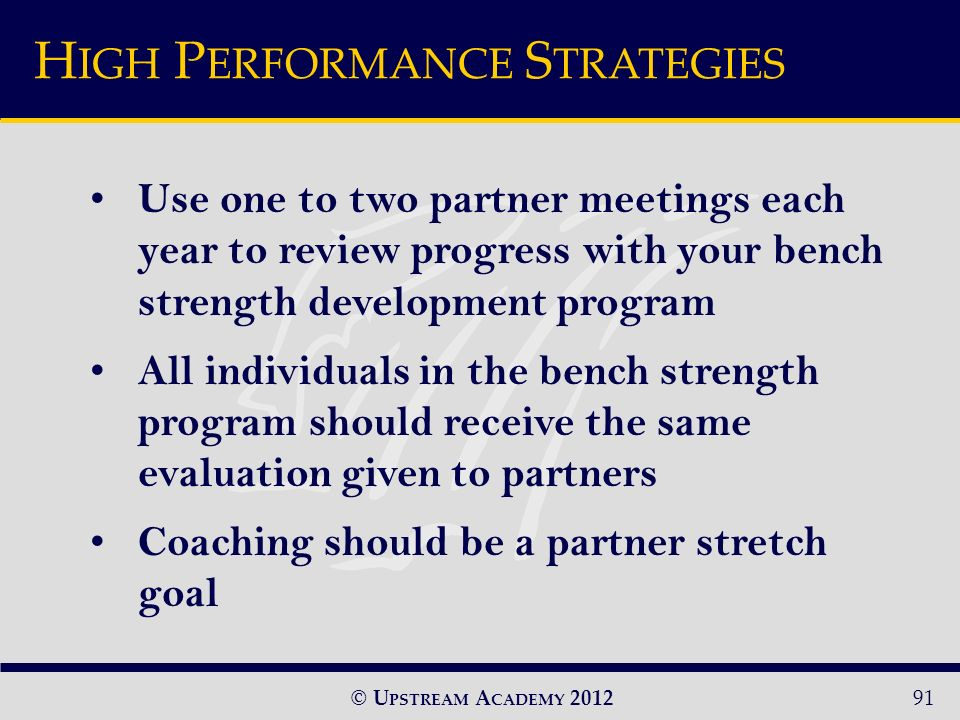 © U PSTREAM A CADEMY Use one to two partner meetings each year to review progress with your bench strength development program All individuals in the bench strength program should receive the same evaluation given to partners Coaching should be a partner stretch goal H IGH P ERFORMANCE S TRATEGIES