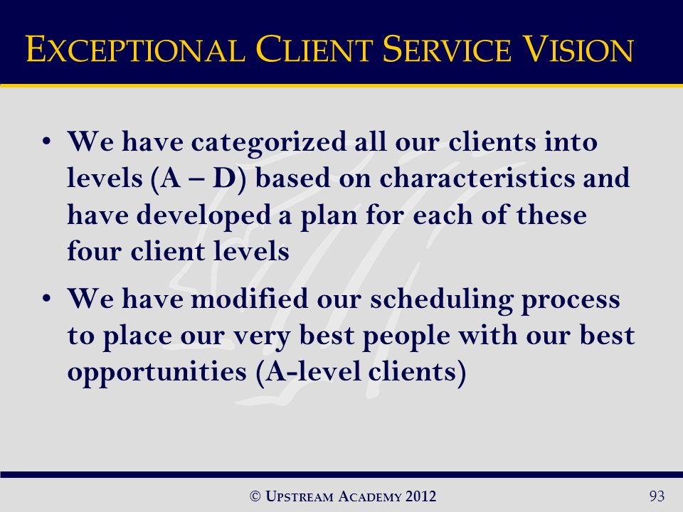 © U PSTREAM A CADEMY 2012 We have categorized all our clients into levels (A – D) based on characteristics and have developed a plan for each of these four client levels We have modified our scheduling process to place our very best people with our best opportunities (A-level clients) E XCEPTIONAL C LIENT S ERVICE V ISION 93