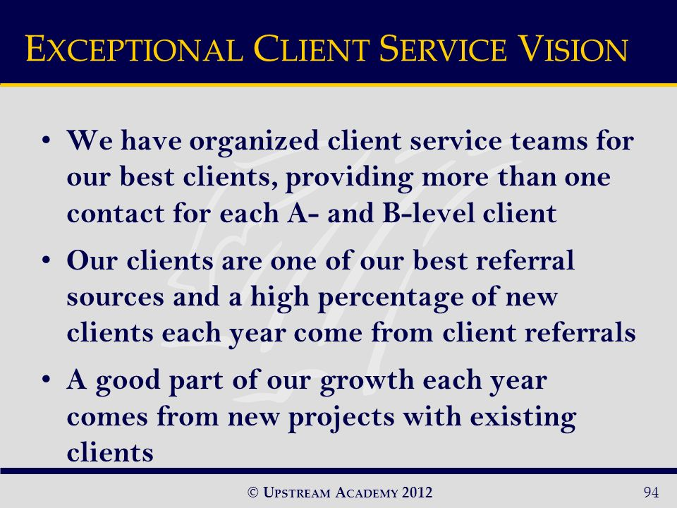 © U PSTREAM A CADEMY 2012 We have organized client service teams for our best clients, providing more than one contact for each A- and B-level client Our clients are one of our best referral sources and a high percentage of new clients each year come from client referrals A good part of our growth each year comes from new projects with existing clients E XCEPTIONAL C LIENT S ERVICE V ISION 94