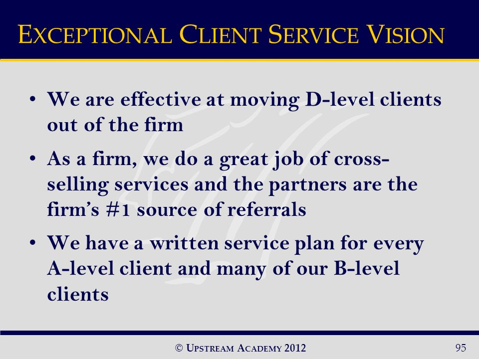© U PSTREAM A CADEMY 2012 We are effective at moving D-level clients out of the firm As a firm, we do a great job of cross- selling services and the partners are the firms #1 source of referrals We have a written service plan for every A-level client and many of our B-level clients E XCEPTIONAL C LIENT S ERVICE V ISION 95