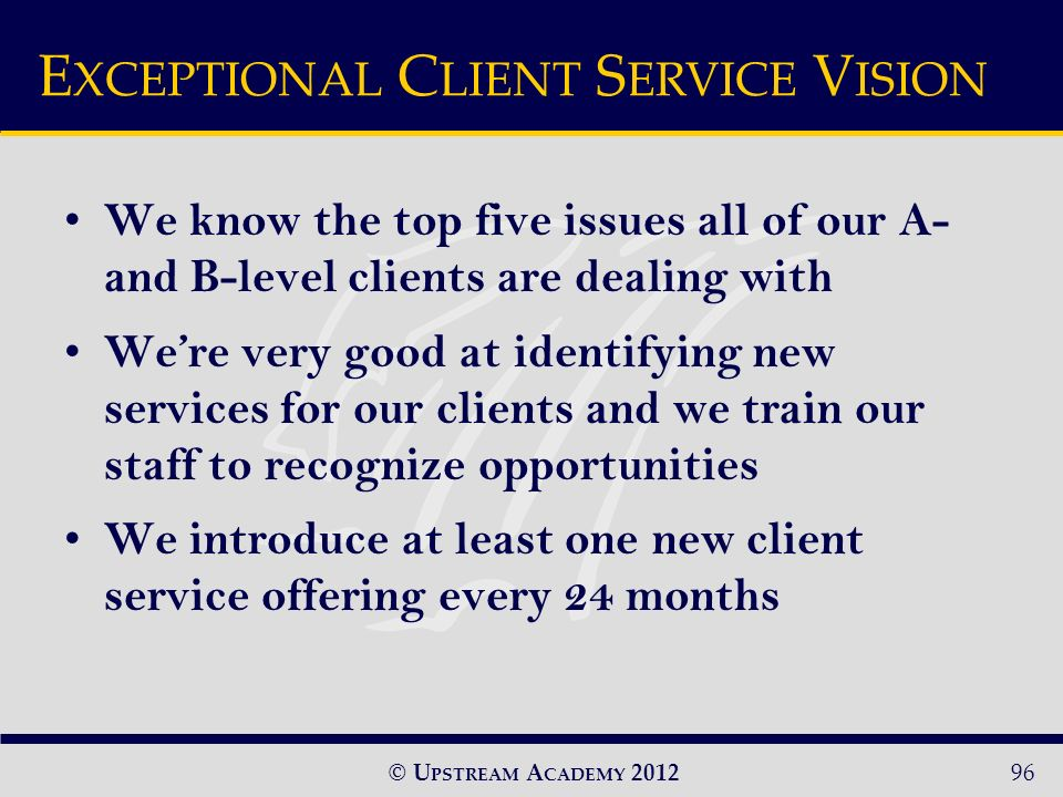 © U PSTREAM A CADEMY 2012 We know the top five issues all of our A- and B-level clients are dealing with Were very good at identifying new services for our clients and we train our staff to recognize opportunities We introduce at least one new client service offering every 24 months E XCEPTIONAL C LIENT S ERVICE V ISION 96