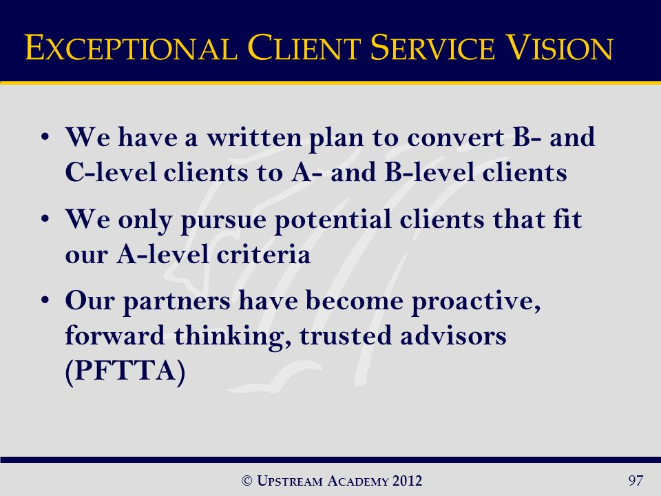 © U PSTREAM A CADEMY 2012 We have a written plan to convert B- and C-level clients to A- and B-level clients We only pursue potential clients that fit our A-level criteria Our partners have become proactive, forward thinking, trusted advisors (PFTTA) E XCEPTIONAL C LIENT S ERVICE V ISION 97
