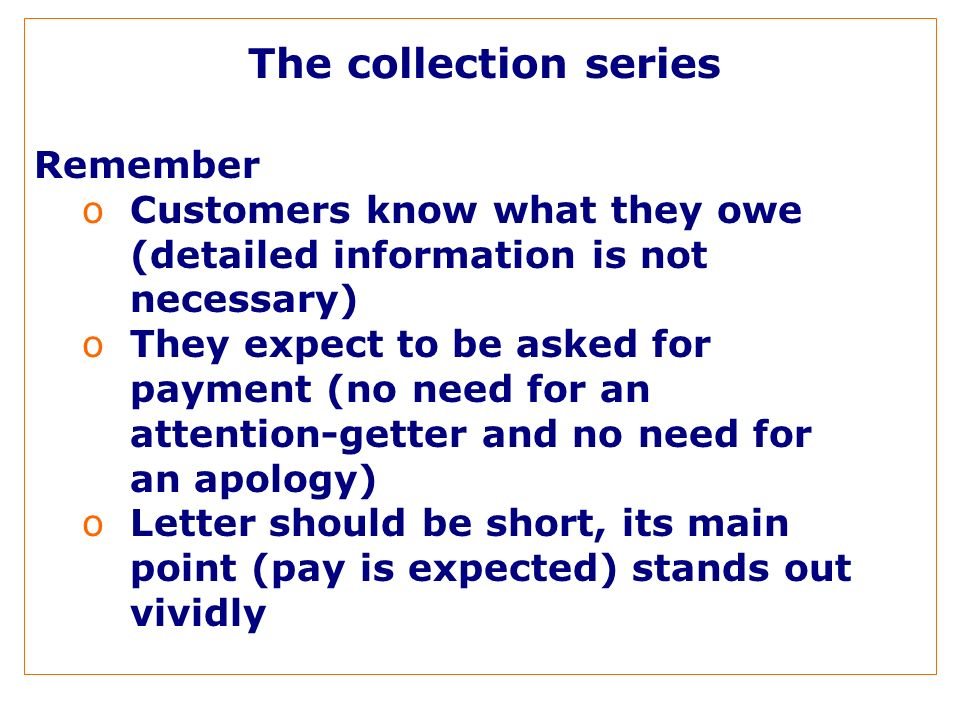 The collection series Remember oCustomers know what they owe (detailed information is not necessary) oThey expect to be asked for payment (no need for an attention-getter and no need for an apology) oLetter should be short, its main point (pay is expected) stands out vividly