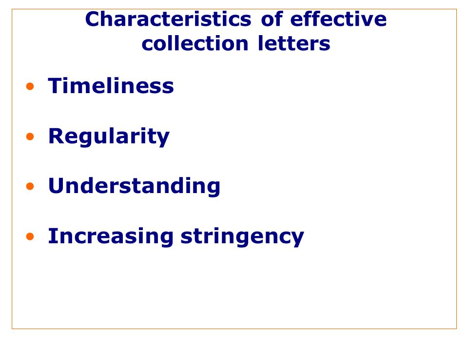 Characteristics of effective collection letters Timeliness Regularity Understanding Increasing stringency