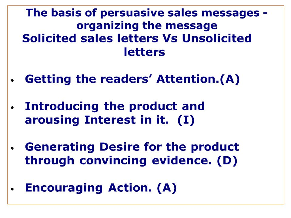 The basis of persuasive sales messages - organizing the message Solicited sales letters Vs Unsolicited letters Getting the readers Attention.(A) Introducing the product and arousing Interest in it.