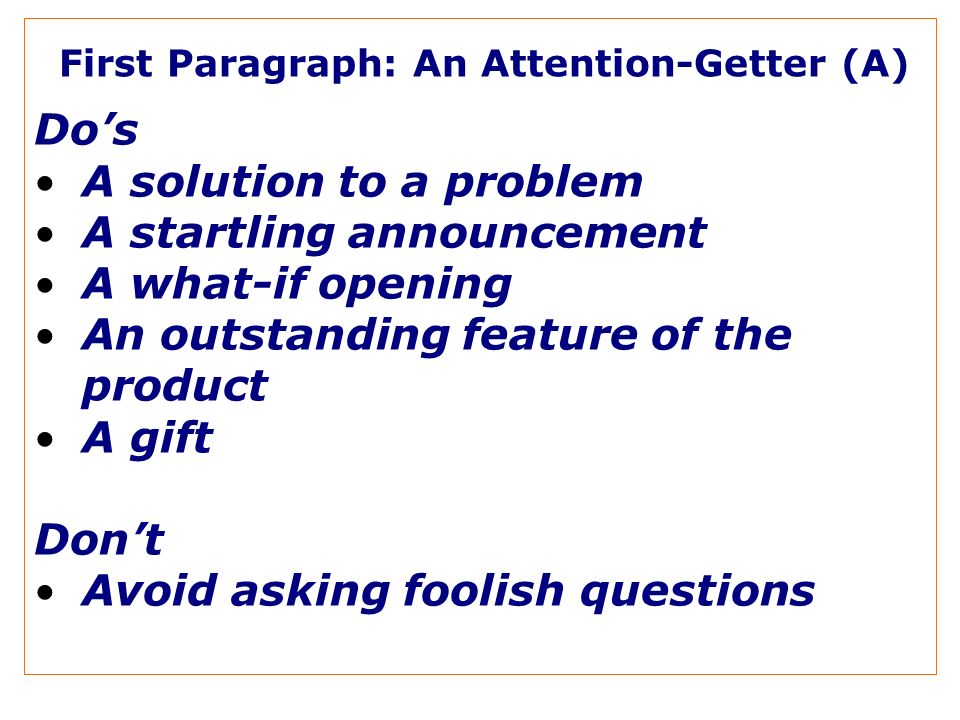 First Paragraph: An Attention-Getter (A) Dos A solution to a problem A startling announcement A what-if opening An outstanding feature of the product A gift Dont Avoid asking foolish questions