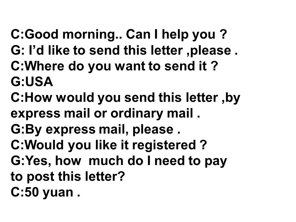C:Good morning.. Can I help you . G: Id like to send this letter,please.