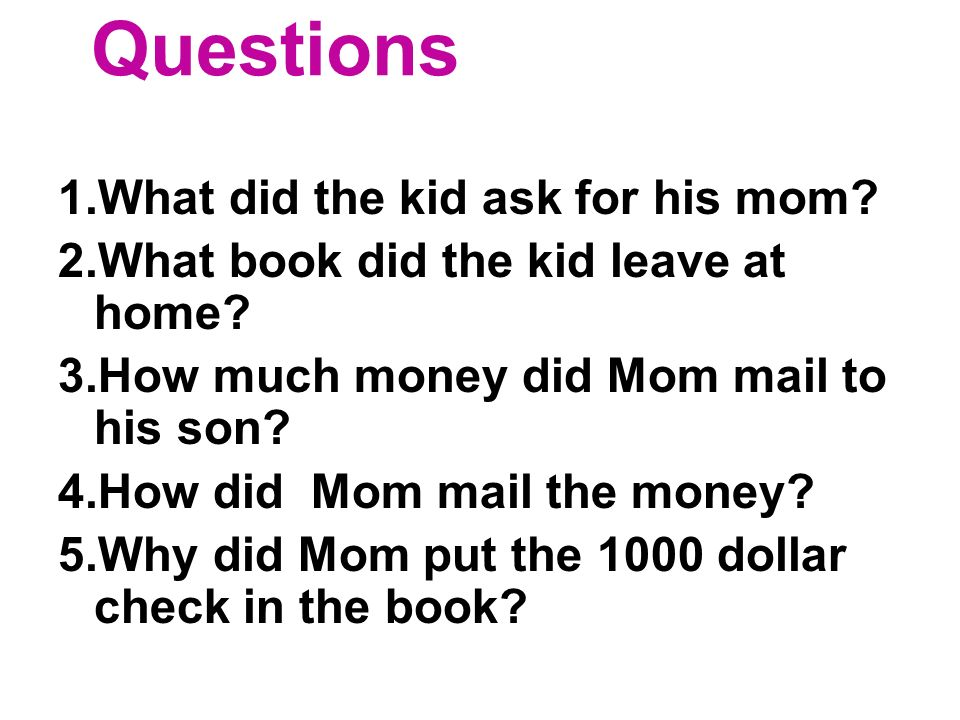 Questions 1.What did the kid ask for his mom. 2.What book did the kid leave at home.