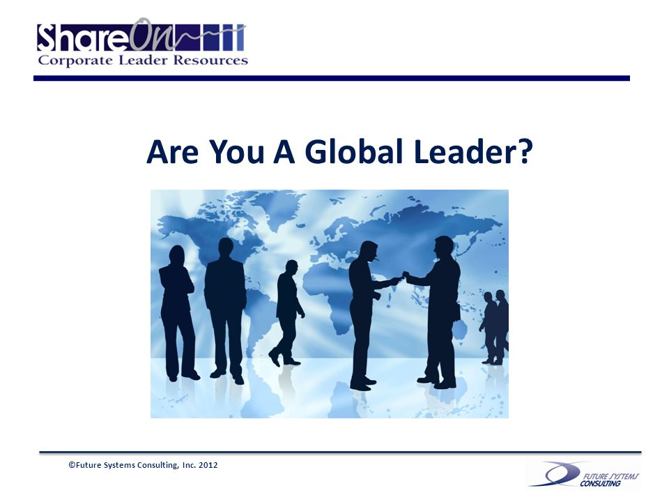 ©Future Systems Consulting, Inc. 2012 Are You A Global Leader