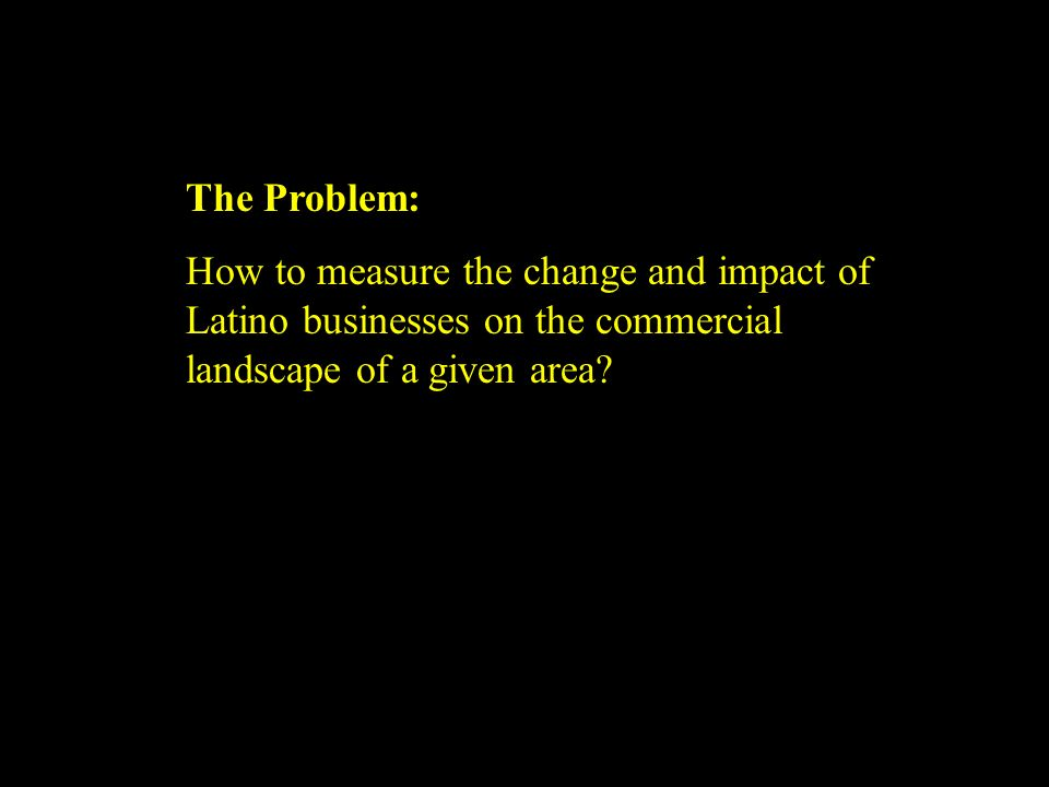 The Problem: How to measure the change and impact of Latino businesses on the commercial landscape of a given area