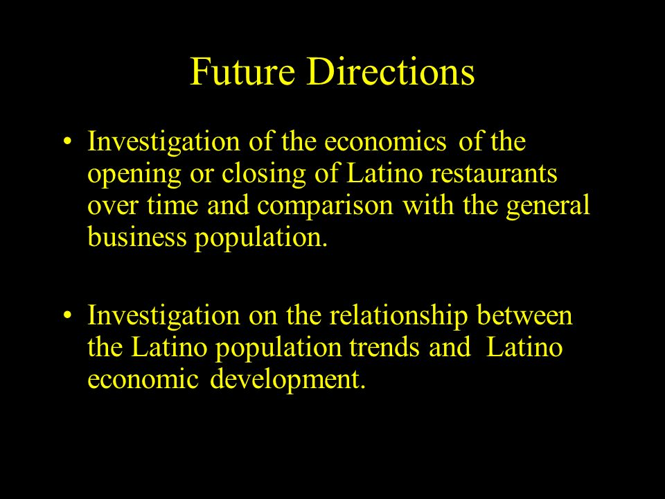 Future Directions Investigation of the economics of the opening or closing of Latino restaurants over time and comparison with the general business population.