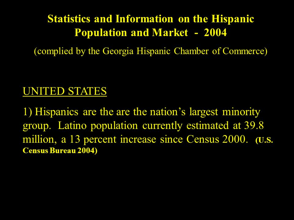 Statistics and Information on the Hispanic Population and Market (complied by the Georgia Hispanic Chamber of Commerce) UNITED STATES 1) Hispanics are the are the nations largest minority group.