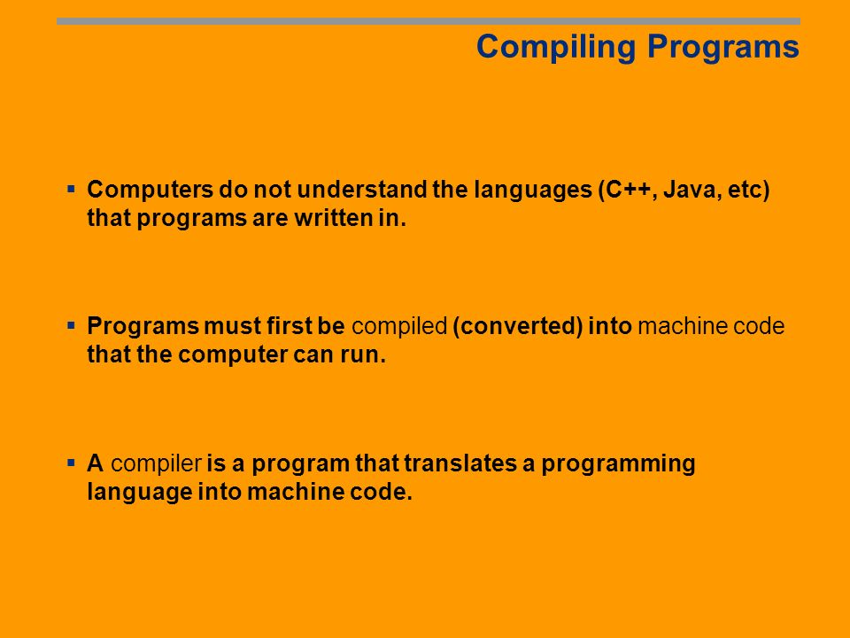 Popular High-Level Languages COBOL (COmmon Business Oriented Language) FORTRAN (FORmula TRANslation) BASIC (Beginner All-purpose Symbolic Instructional Code) Pascal (named for Blaise Pascal) Ada (named for Ada Lovelace) C (whose developer designed B first) Visual Basic (Basic-like visual language developed by Microsoft) Delphi (Pascal-like visual language developed by Borland) C++ (an object-oriented language, based on C) Java (We use it in this class)