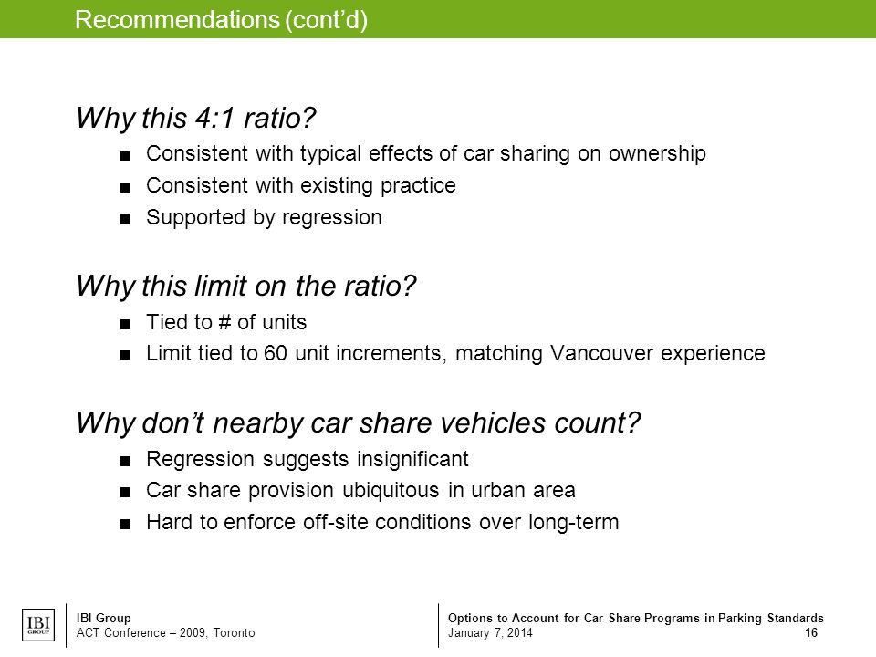 Options to Account for Car Share Programs in Parking Standards January 7, 2014 IBI Group ACT Conference – 2009, Toronto 16 Recommendations (contd) Why this 4:1 ratio.