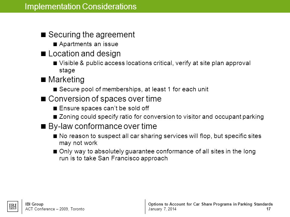 Options to Account for Car Share Programs in Parking Standards January 7, 2014 IBI Group ACT Conference – 2009, Toronto 17 Implementation Considerations Securing the agreement Apartments an issue Location and design Visible & public access locations critical, verify at site plan approval stage Marketing Secure pool of memberships, at least 1 for each unit Conversion of spaces over time Ensure spaces cant be sold off Zoning could specify ratio for conversion to visitor and occupant parking By-law conformance over time No reason to suspect all car sharing services will flop, but specific sites may not work Only way to absolutely guarantee conformance of all sites in the long run is to take San Francisco approach