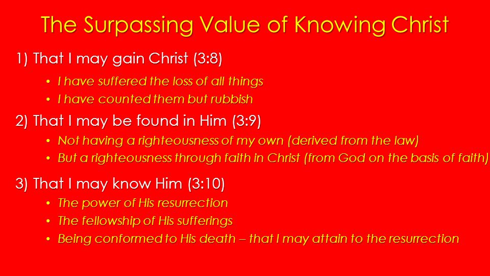 The Surpassing Value of Knowing Christ 1) That I may gain Christ (3:8) I have suffered the loss of all things I have suffered the loss of all things I have counted them but rubbish I have counted them but rubbish 2) That I may be found in Him (3:9) Not having a righteousness of my own (derived from the law) Not having a righteousness of my own (derived from the law) But a righteousness through faith in Christ (from God on the basis of faith) But a righteousness through faith in Christ (from God on the basis of faith) 3) That I may know Him (3:10) The power of His resurrection The power of His resurrection The fellowship of His sufferings The fellowship of His sufferings Being conformed to His death – that I may attain to the resurrection Being conformed to His death – that I may attain to the resurrection