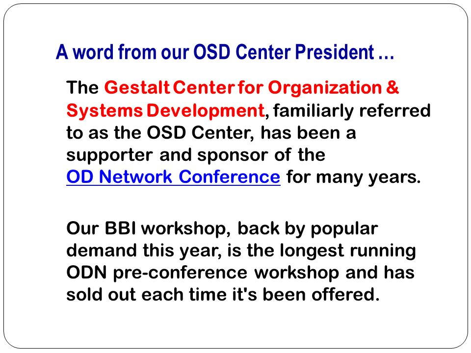 A word from our OSD Center President … The Gestalt Center for Organization & Systems Development, familiarly referred to as the OSD Center, has been a supporter and sponsor of the OD Network Conference for many years.