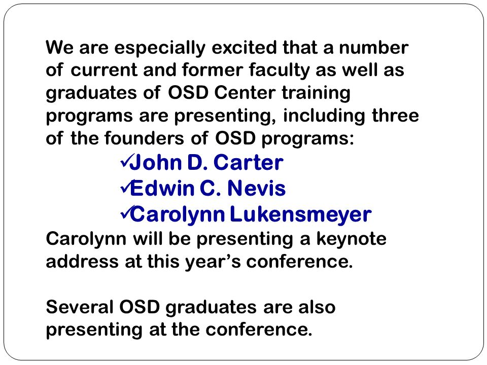 We are especially excited that a number of current and former faculty as well as graduates of OSD Center training programs are presenting, including three of the founders of OSD programs: John D.