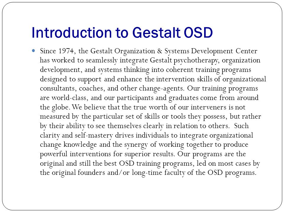 Introduction to Gestalt OSD Since 1974, the Gestalt Organization & Systems Development Center has worked to seamlessly integrate Gestalt psychotherapy, organization development, and systems thinking into coherent training programs designed to support and enhance the intervention skills of organizational consultants, coaches, and other change-agents.