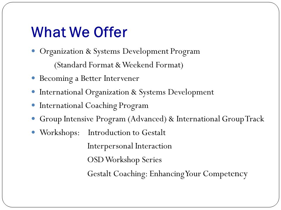 What We Offer Organization & Systems Development Program (Standard Format & Weekend Format) Becoming a Better Intervener International Organization & Systems Development International Coaching Program Group Intensive Program (Advanced) & International Group Track Workshops: Introduction to Gestalt Interpersonal Interaction OSD Workshop Series Gestalt Coaching: Enhancing Your Compet ency