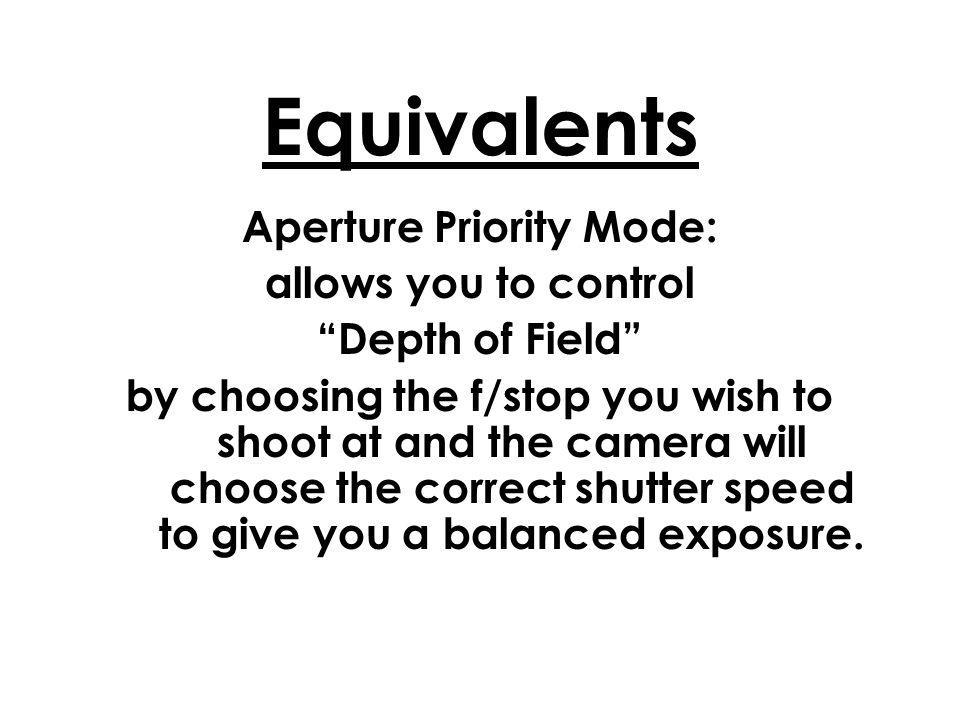 Equivalents Aperture Priority Mode: allows you to control Depth of Field by choosing the f/stop you wish to shoot at and the camera will choose the correct shutter speed to give you a balanced exposure.